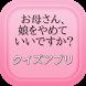 【2017年最新】お母さん、娘をやめていいですか? クイズ by 葵アプリ