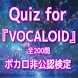 Quiz for『VOCALOID』ポカロ非公認検定200問 by katabira